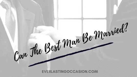 Can The Best Man Be Married? [Or Do They Need To Be Single?]