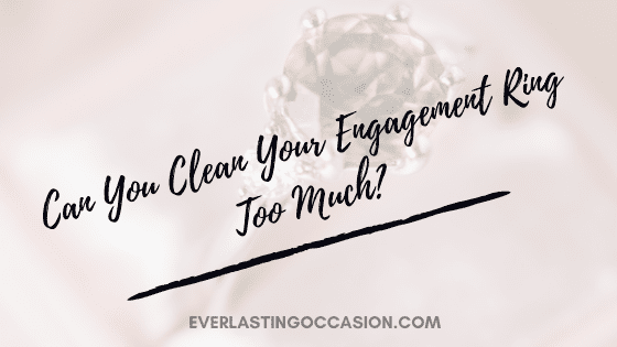 Can You Clean Your Engagement Ring Too Much? [The Facts]