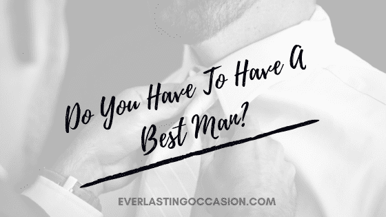 Do You Have To Have A Best Man? [Why Would You Want One?]