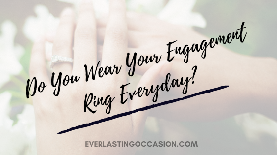 Do You Wear Your Engagement Ring Everyday? [When To Take It Off]