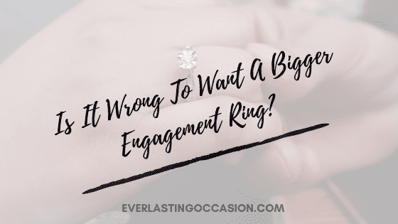 Is It Wrong To Want A Bigger Engagement Ring? [& What To Do]