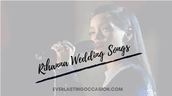 Rihanna Wedding Songs [The Top 10 You Really Need To Play]