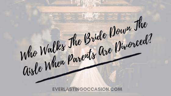 Who Walks The Bride Down The Aisle When Parents Are Divorced?
