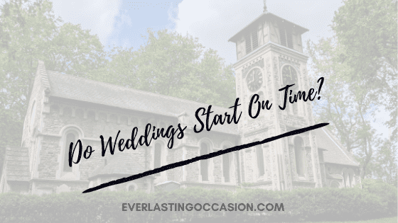 Do Weddings Start On Time? [When Should Everyone Arrive?]