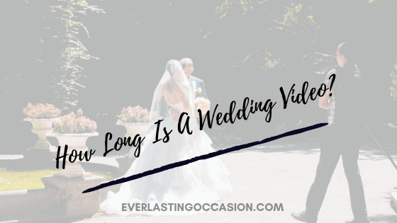 How Long Is A Wedding Video? [And What Should Be Included?]