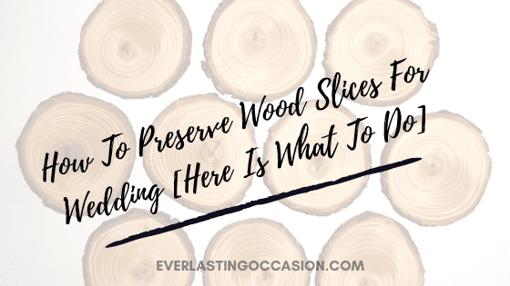 How To Preserve Wood Slices For Wedding [Here Is What To Do]