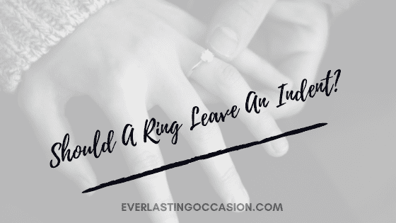 Should A Ring Leave An Indent? [And Why Does It Do So?]