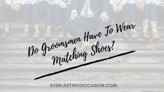 Do Groomsmen Have To Wear Matching Shoes? [This Is Why...]