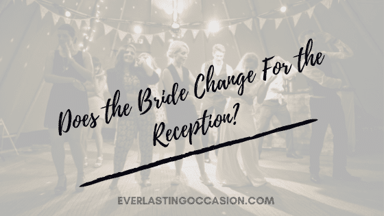 Does the Bride Change For the Reception? [Should They Do So?]