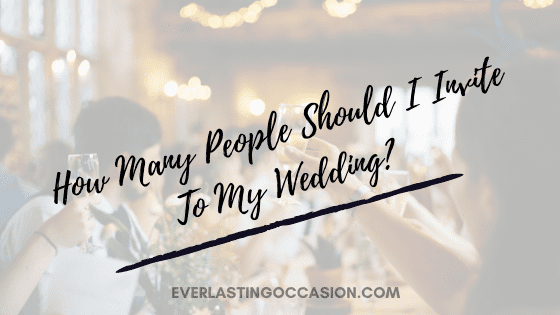 How Many People Should I Invite To My Wedding? [How To Decide]
