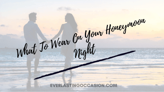 What To Wear On Your Honeymoon Night [Bride & Groom Guide]